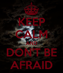 Poster: KEEP CALM AND DON'T BE AFRAID