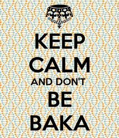 Poster: KEEP CALM AND DON'T  BE BAKA