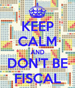 Poster: KEEP CALM AND DON'T BE FISCAL