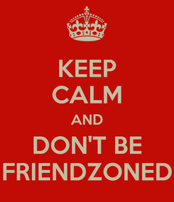 Poster: KEEP CALM AND DON'T BE FRIENDZONED