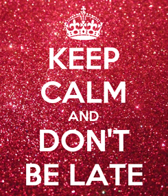 Poster: KEEP CALM AND DON'T BE LATE