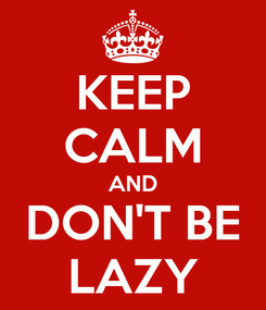Poster: KEEP CALM AND DON'T BE LAZY