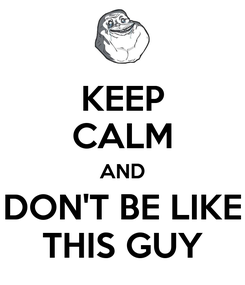 Poster: KEEP CALM AND DON'T BE LIKE THIS GUY