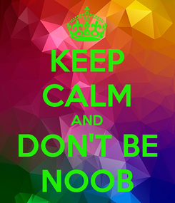 Poster: KEEP CALM AND DON'T BE NOOB