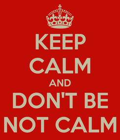 Poster: KEEP CALM AND DON'T BE NOT CALM
