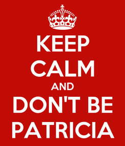 Poster: KEEP CALM AND DON'T BE PATRICIA