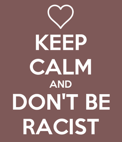 Poster: KEEP CALM AND DON'T BE RACIST