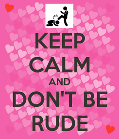 Poster: KEEP CALM AND DON'T BE RUDE