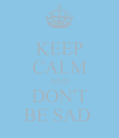 Poster: KEEP CALM AND DON'T BE SAD