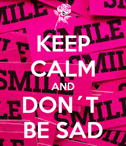 Poster: KEEP CALM AND DON´T  BE SAD
