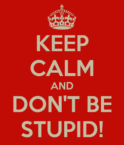 Poster: KEEP CALM AND DON'T BE STUPID!