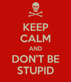 Poster: KEEP CALM AND DON'T BE STUPID