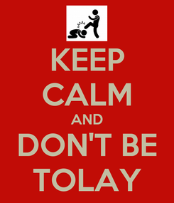 Poster: KEEP CALM AND DON'T BE TOLAY