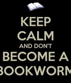 Poster: KEEP CALM AND DON'T BECOME A BOOKWORM