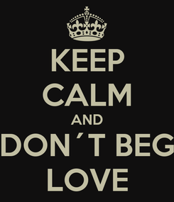 Poster: KEEP CALM AND DON´T BEG LOVE