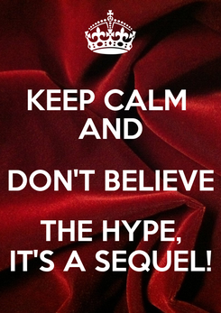 Poster: KEEP CALM  AND DON'T BELIEVE THE HYPE, IT'S A SEQUEL!