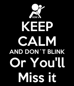 Poster: KEEP CALM AND DON´T BLINK Or You'll Miss it