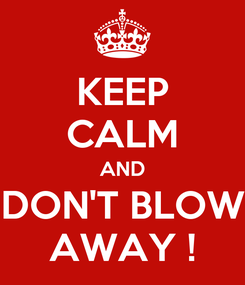 Poster: KEEP CALM AND DON'T BLOW AWAY !