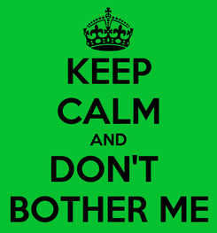 Poster: KEEP CALM AND DON'T  BOTHER ME