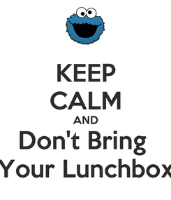 Poster: KEEP CALM AND Don't Bring  Your Lunchbox