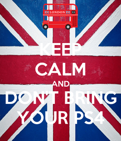 Poster: KEEP CALM AND DON'T BRING YOUR PS4
