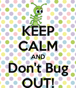 Poster: KEEP CALM AND Don't Bug OUT!