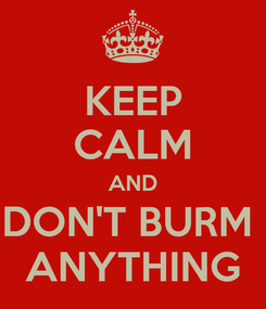 Poster: KEEP CALM AND DON'T BURM  ANYTHING
