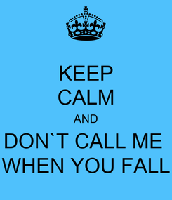 Poster: KEEP CALM AND DON`T CALL ME  WHEN YOU FALL