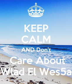 Poster: KEEP CALM AND Don't  Care About Wlad El Wes5a