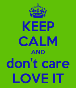 Poster: KEEP CALM AND don't care LOVE IT
