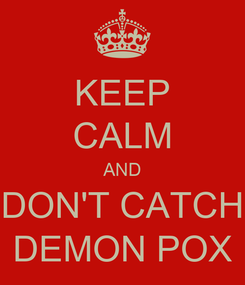 Poster: KEEP CALM AND DON'T CATCH DEMON POX