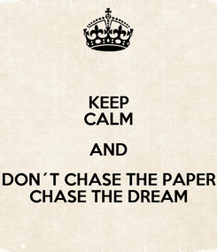 Poster: KEEP CALM AND DON´T CHASE THE PAPER CHASE THE DREAM