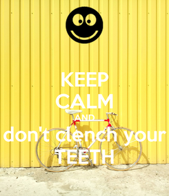 Poster: KEEP CALM AND don't clench your TEETH