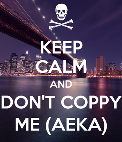 Poster: KEEP CALM AND DON'T COPPY ME (AEKA)