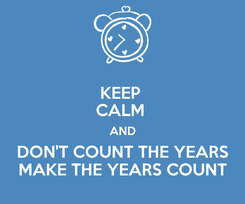 Poster: KEEP  CALM  AND DON'T COUNT THE YEARS MAKE THE YEARS COUNT