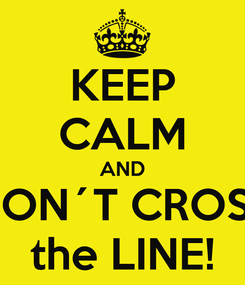 Poster: KEEP CALM AND DON´T CROSS the LINE!