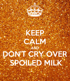 Poster: KEEP CALM AND DON'T CRY OVER  SPOILED MILK