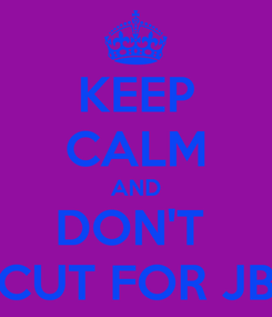 Poster: KEEP CALM AND DON'T  CUT FOR JB
