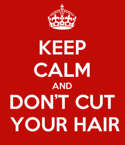 Poster: KEEP CALM AND DON'T CUT  YOUR HAIR