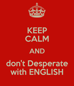 Poster: KEEP CALM AND don't Desperate with ENGLISH