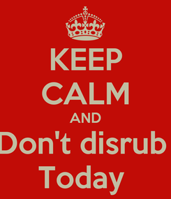 Poster: KEEP CALM AND Don't disrub  Today