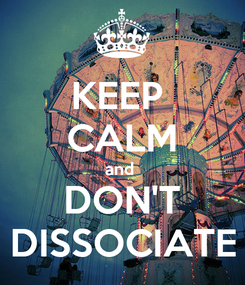 Poster: KEEP  CALM and  DON'T DISSOCIATE