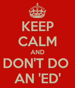 Poster: KEEP CALM AND DON'T DO  AN 'ED'