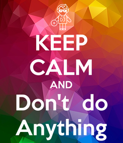 Poster: KEEP CALM AND Don't  do Anything