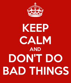 Poster: KEEP CALM AND DON'T DO BAD THINGS