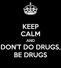 Poster: KEEP CALM AND DON'T DO DRUGS, BE DRUGS