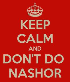 Poster: KEEP CALM AND DON'T DO  NASHOR