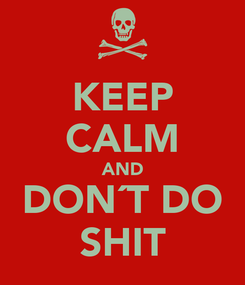 Poster: KEEP CALM AND DON´T DO SHIT