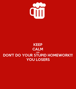 Poster: KEEP CALM AND DON'T DO YOUR STUPID HOMEWORK!!! YOU LOSERS