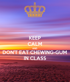 Poster: KEEP CALM AND DON'T EAT CHEWING-GUM IN CLASS